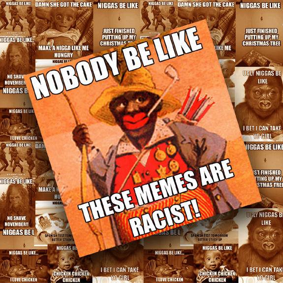 "A collage of racist ""Niggas Be Like"" internet memes by What Went Wrong With"
